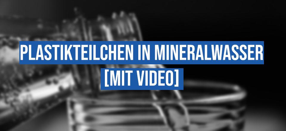 Plastikteilchen in Mineralwasser [mit Video]